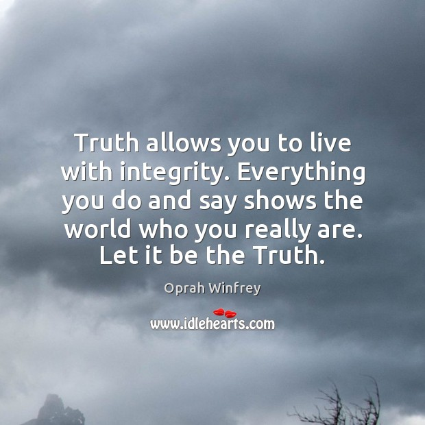 Truth allows you to live with integrity. Everything you do and say Image