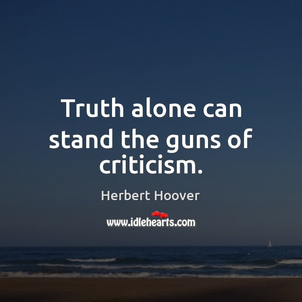 Truth alone can stand the guns of criticism. Herbert Hoover Picture Quote