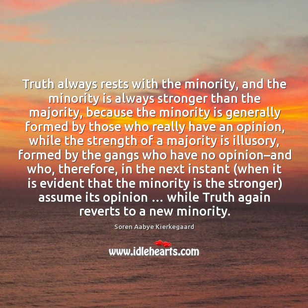 Truth always rests with the minority, and the minority is always stronger than the majority Soren Aabye Kierkegaard Picture Quote