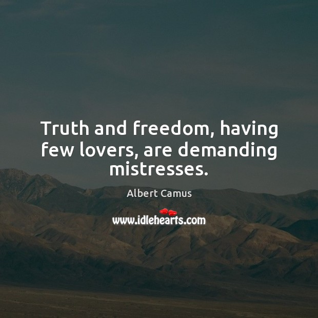 Image, Truth and freedom, having few lovers, are demanding mistresses.