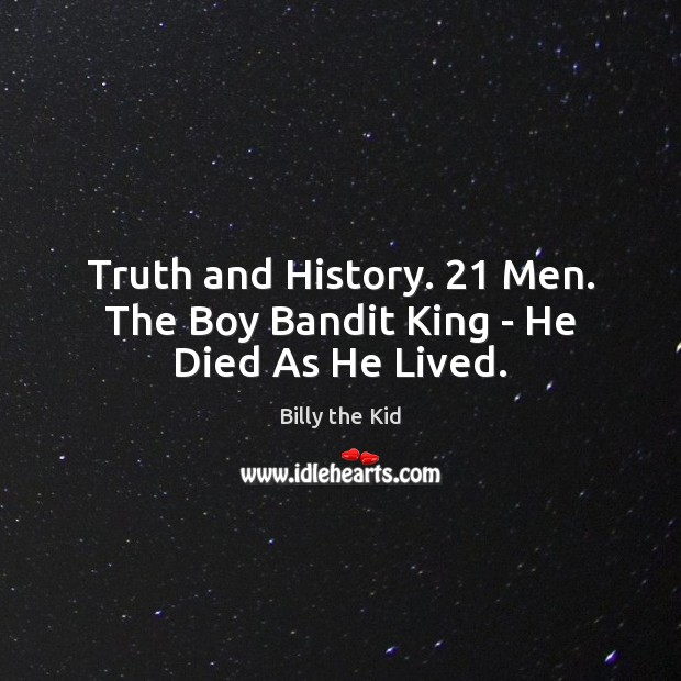 Image, Truth and History. 21 Men. The Boy Bandit King – He Died As He Lived.