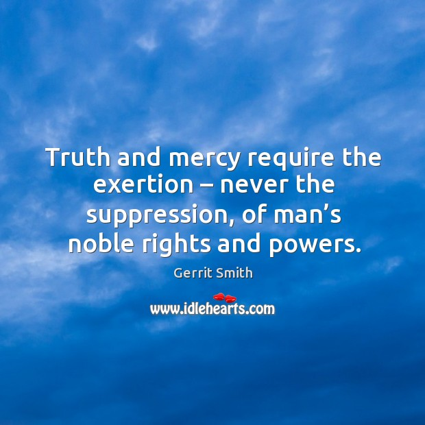 Image, Truth and mercy require the exertion – never the suppression, of man's noble rights and powers.
