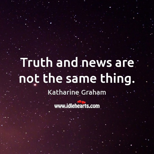 Truth and news are not the same thing. Katharine Graham Picture Quote