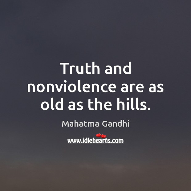 Truth and nonviolence are as old as the hills. Image