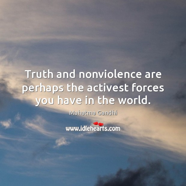 Truth and nonviolence are perhaps the activest forces you have in the world. Image