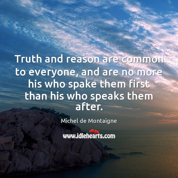Image, Truth and reason are common to everyone, and are no more his
