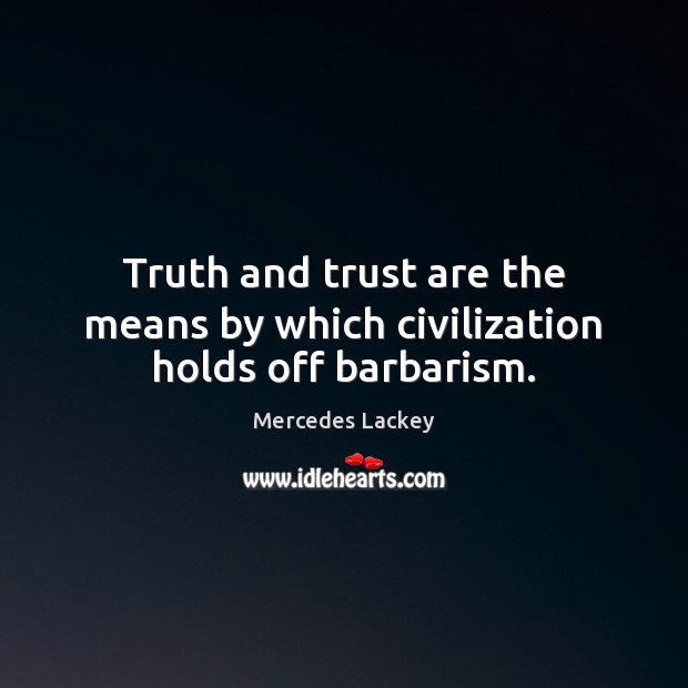 Truth and trust are the means by which civilization holds off barbarism. Image