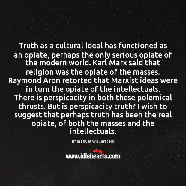 Image, Truth as a cultural ideal has functioned as an opiate, perhaps the