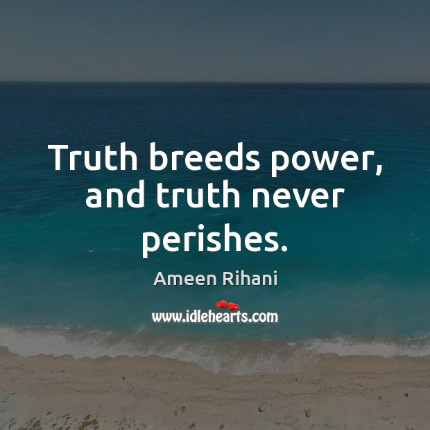 Truth breeds power, and truth never perishes. Ameen Rihani Picture Quote