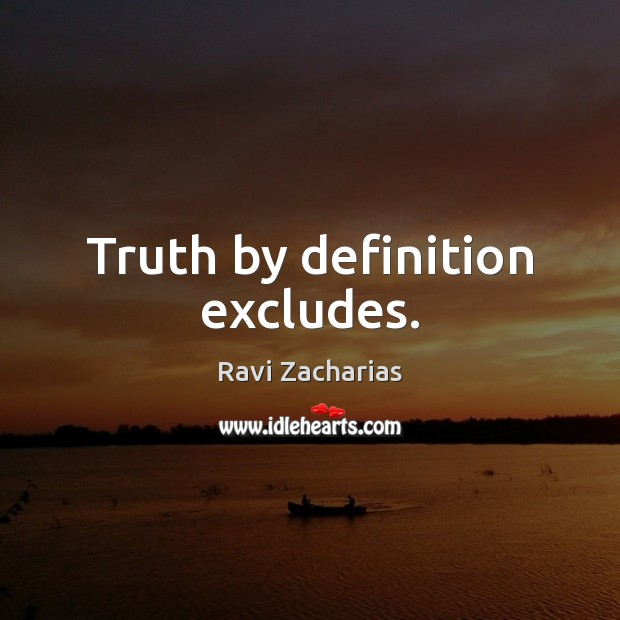 Truth by definition excludes. Ravi Zacharias Picture Quote