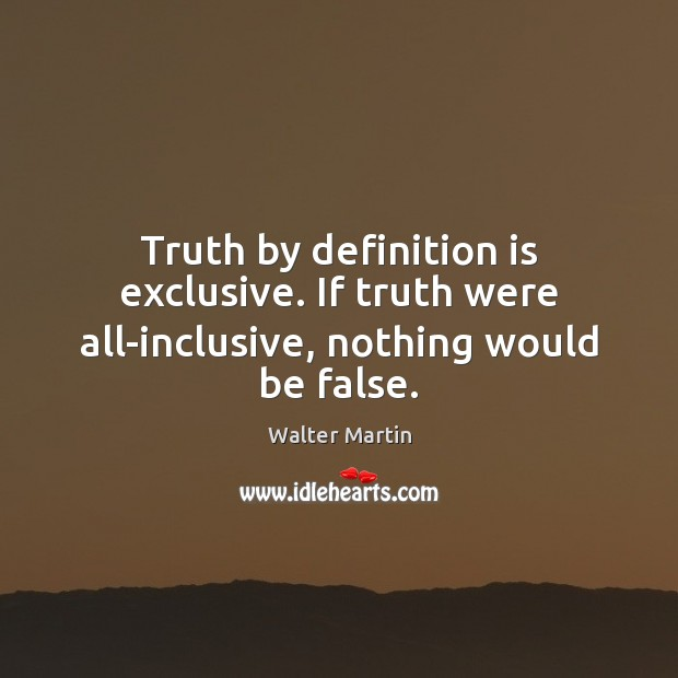 Truth by definition is exclusive. If truth were all-inclusive, nothing would be false. Image