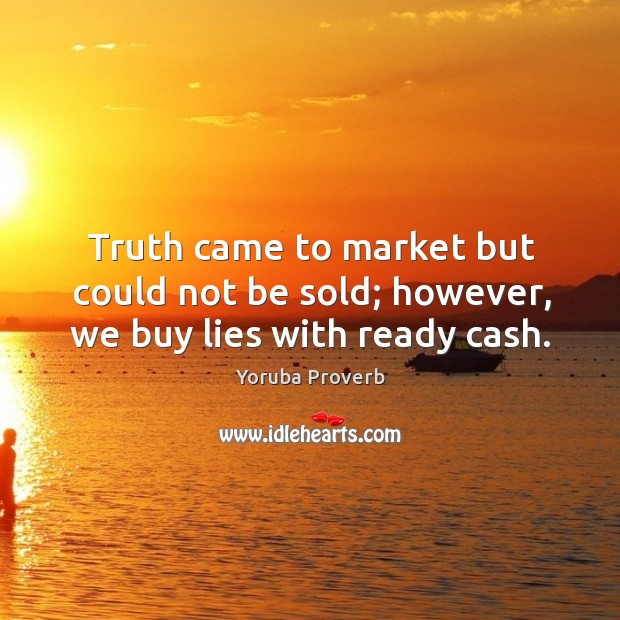 Truth came to market but could not be sold; however, we buy lies with ready cash. Yoruba Proverbs Image