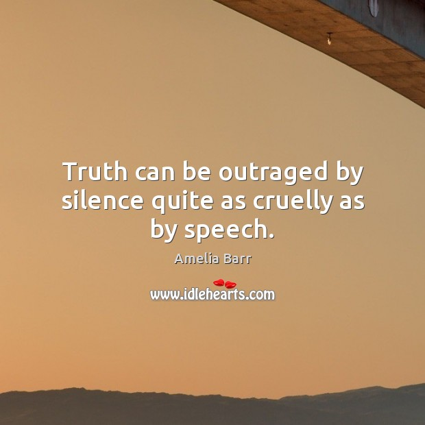 Image, Truth can be outraged by silence quite as cruelly as by speech.