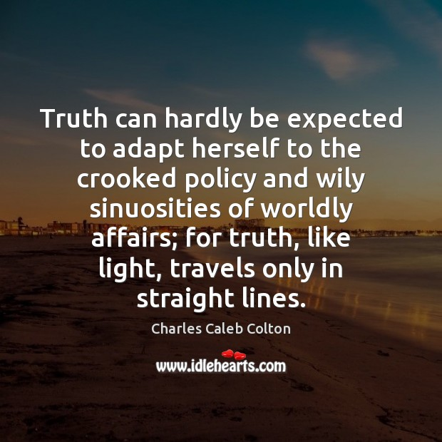 Truth can hardly be expected to adapt herself to the crooked policy Charles Caleb Colton Picture Quote