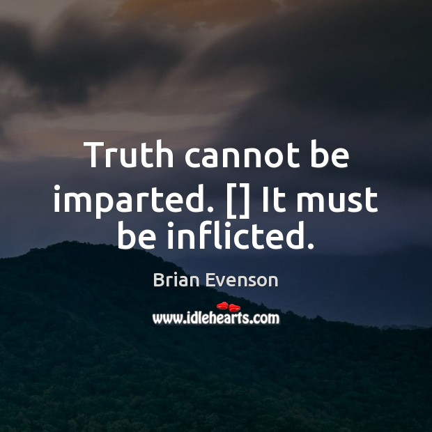 Image, Truth cannot be imparted. [] It must be inflicted.