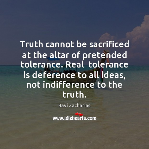 Truth cannot be sacrificed at the altar of pretended tolerance. Real  tolerance Tolerance Quotes Image
