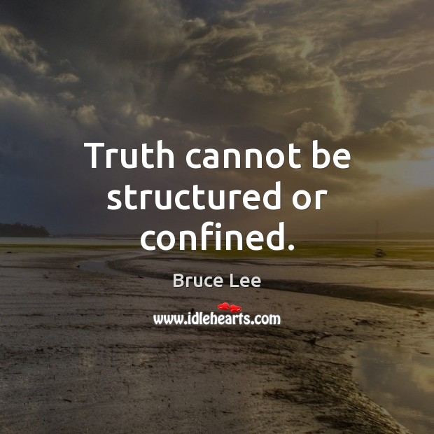 Truth cannot be structured or confined. Bruce Lee Picture Quote
