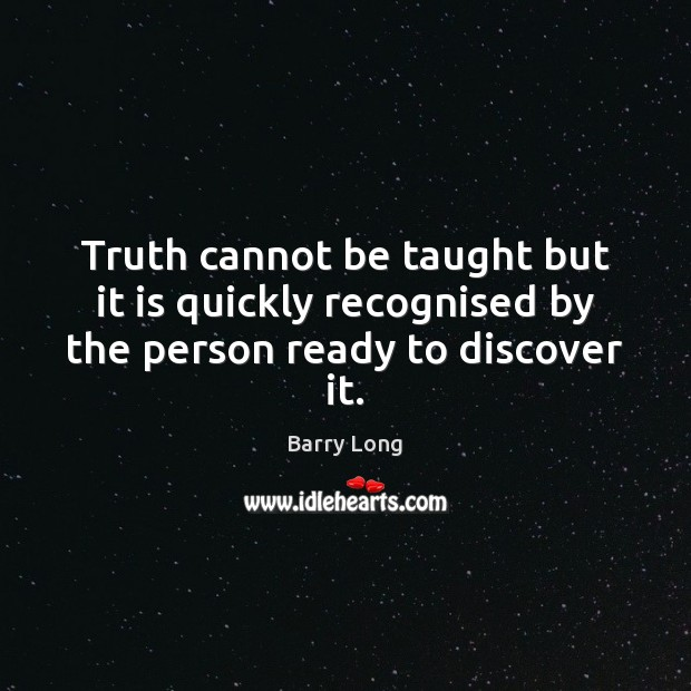 Truth cannot be taught but it is quickly recognised by the person ready to discover it. Barry Long Picture Quote
