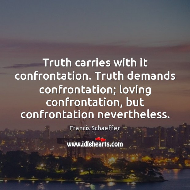 Truth carries with it confrontation. Truth demands confrontation; loving confrontation, but confrontation Image
