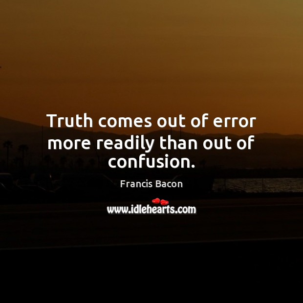 Truth comes out of error more readily than out of confusion. Image