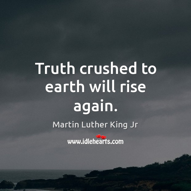 Truth crushed to earth will rise again. Martin Luther King Jr Picture Quote