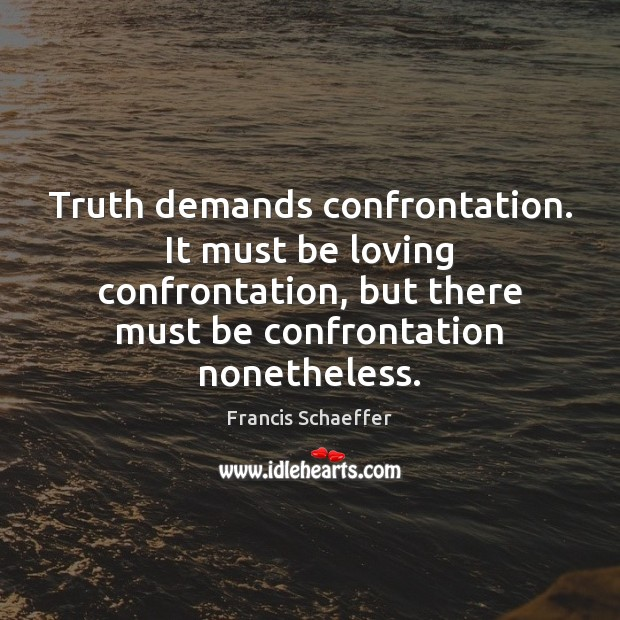 Truth demands confrontation. It must be loving confrontation, but there must be Francis Schaeffer Picture Quote