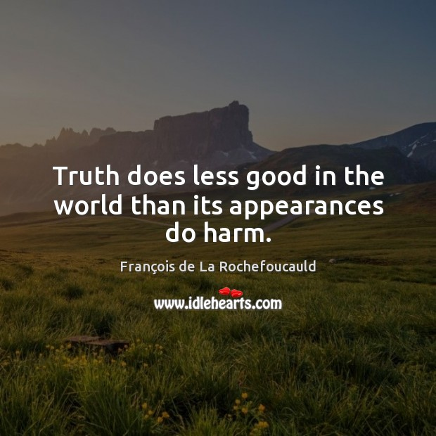 Truth does less good in the world than its appearances do harm. Image