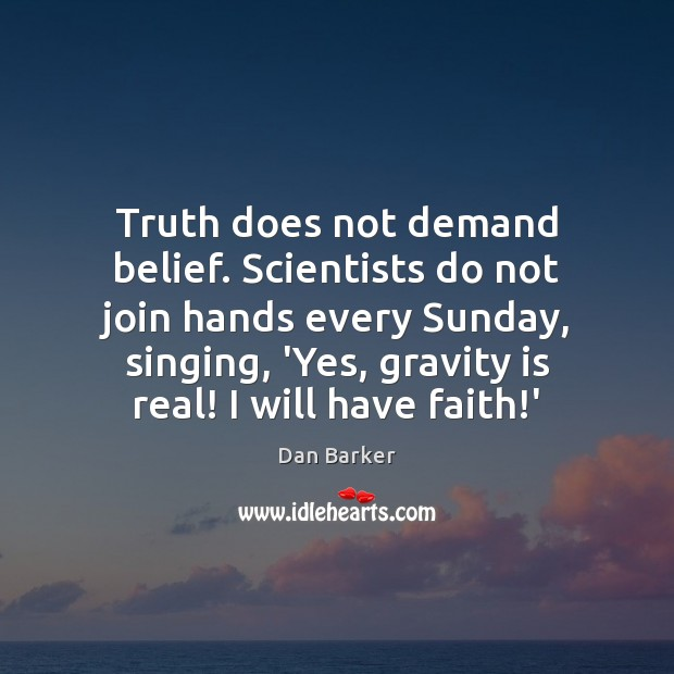Image, Truth does not demand belief. Scientists do not join hands every Sunday,
