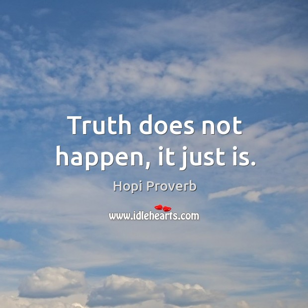 Truth does not happen, it just is. Hopi Proverbs Image