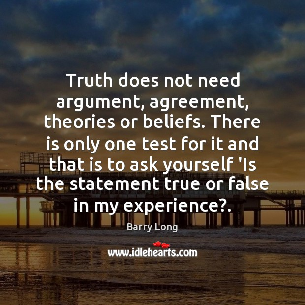 Truth does not need argument, agreement, theories or beliefs. There is only Barry Long Picture Quote