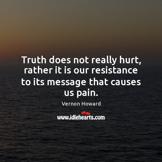 Truth does not really hurt, rather it is our resistance to its Vernon Howard Picture Quote