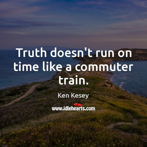 Truth doesn't run on time like a commuter train. Ken Kesey Picture Quote
