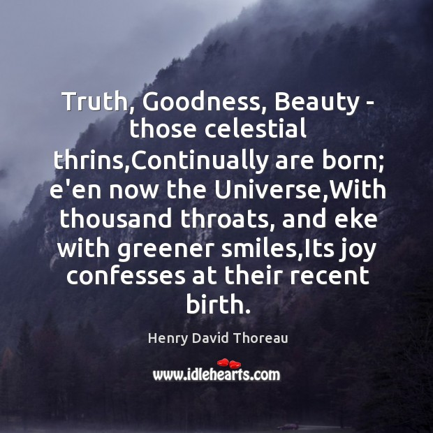 Image, Truth, Goodness, Beauty – those celestial thrins,Continually are born; e'en now