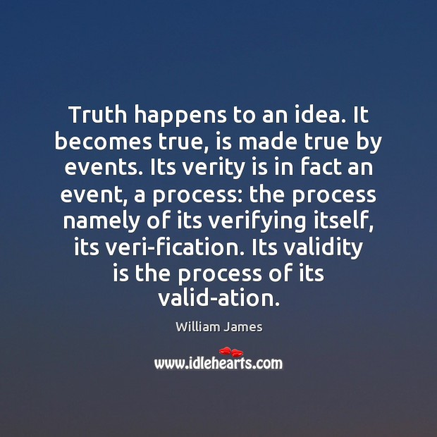Truth happens to an idea. It becomes true, is made true by William James Picture Quote
