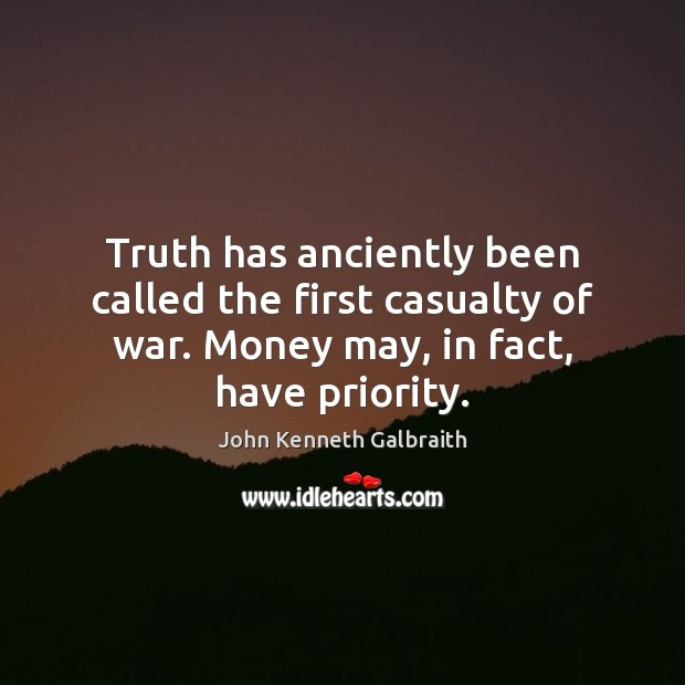 Truth has anciently been called the first casualty of war. Money may, John Kenneth Galbraith Picture Quote