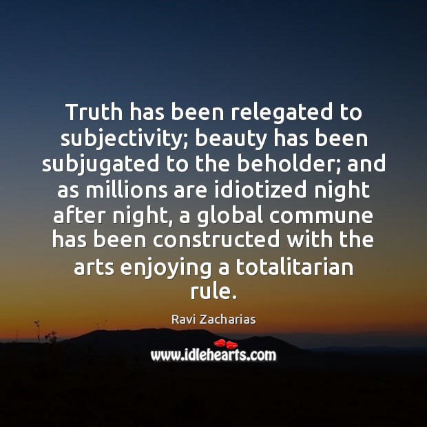 Truth has been relegated to subjectivity; beauty has been subjugated to the Ravi Zacharias Picture Quote