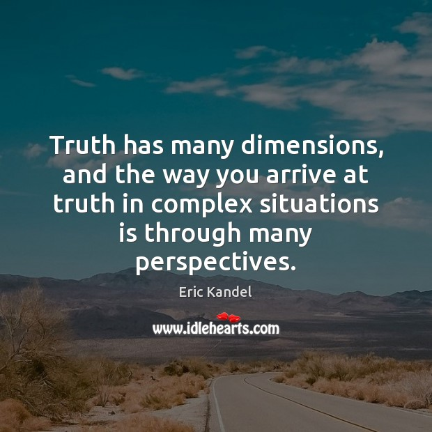 Truth has many dimensions, and the way you arrive at truth in Eric Kandel Picture Quote