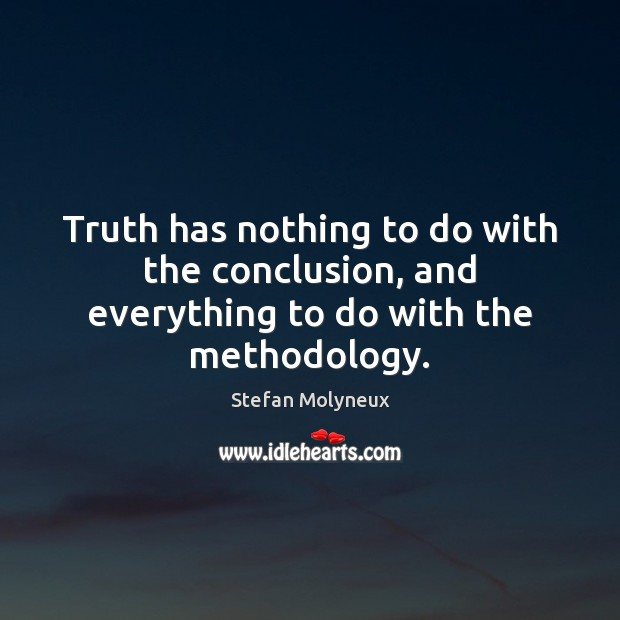 Truth has nothing to do with the conclusion, and everything to do with the methodology. Stefan Molyneux Picture Quote
