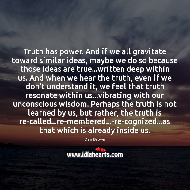 Truth has power. And if we all gravitate toward similar ideas, maybe Dan Brown Picture Quote