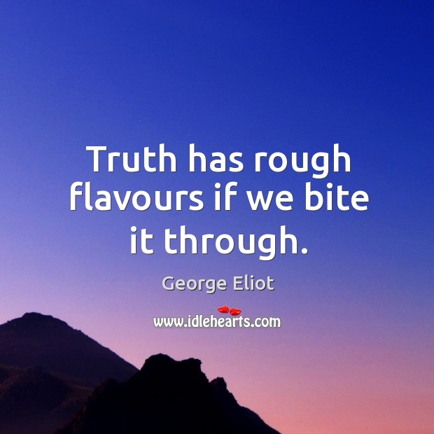 Truth has rough flavours if we bite it through. Image