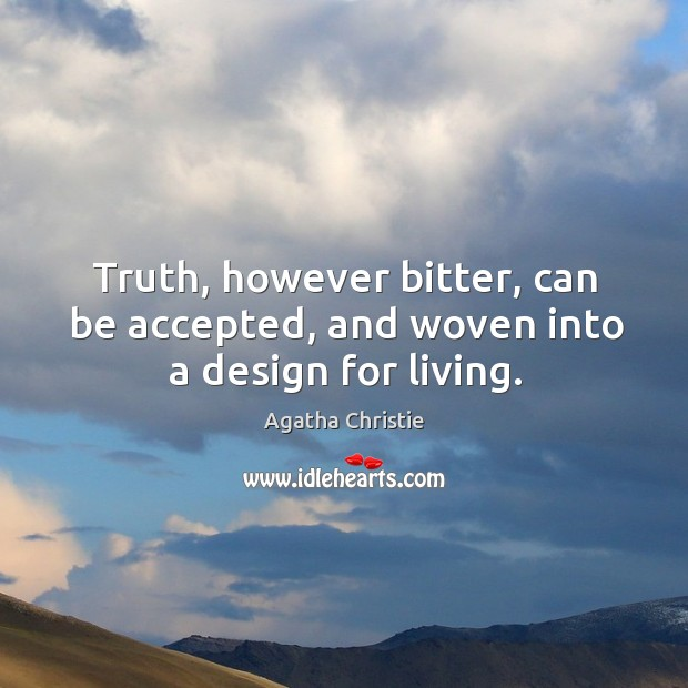 Truth, however bitter, can be accepted, and woven into a design for living. Image