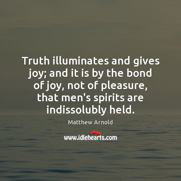Truth illuminates and gives joy; and it is by the bond of Matthew Arnold Picture Quote
