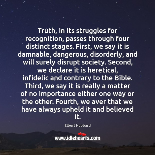 Truth, in its struggles for recognition, passes through four distinct stages. First, Elbert Hubbard Picture Quote