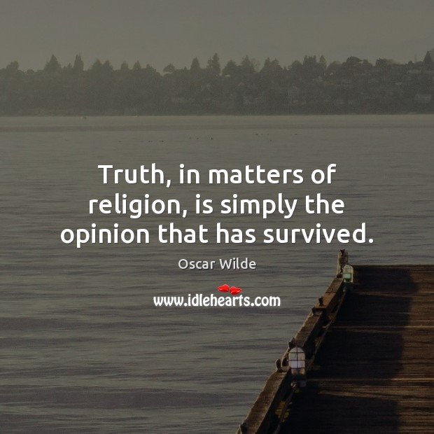 Image, Truth, in matters of religion, is simply the opinion that has survived.