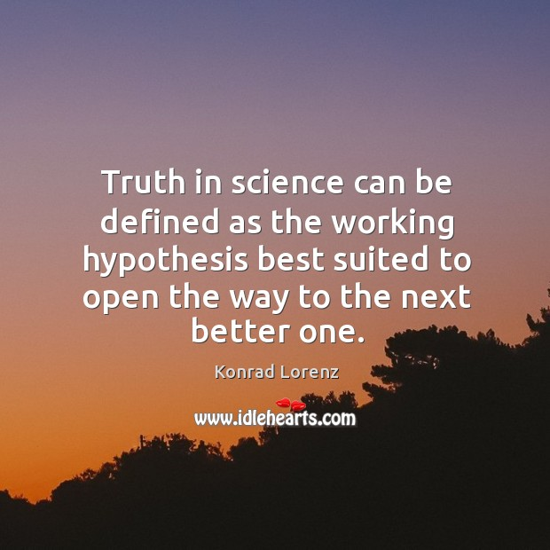 Truth in science can be defined as the working hypothesis best suited to open the way to the next better one. Image