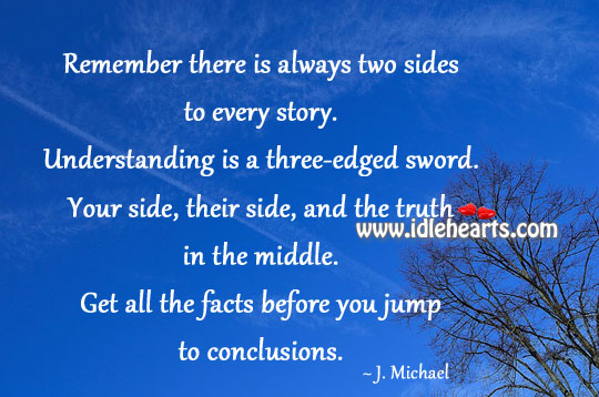 Remember There Is Always Two Sides To Every Story