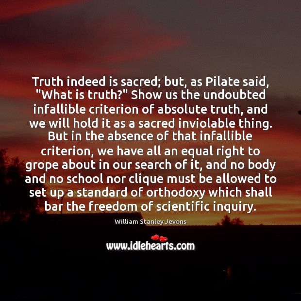 """Truth indeed is sacred; but, as Pilate said, """"What is truth?"""" Show William Stanley Jevons Picture Quote"""