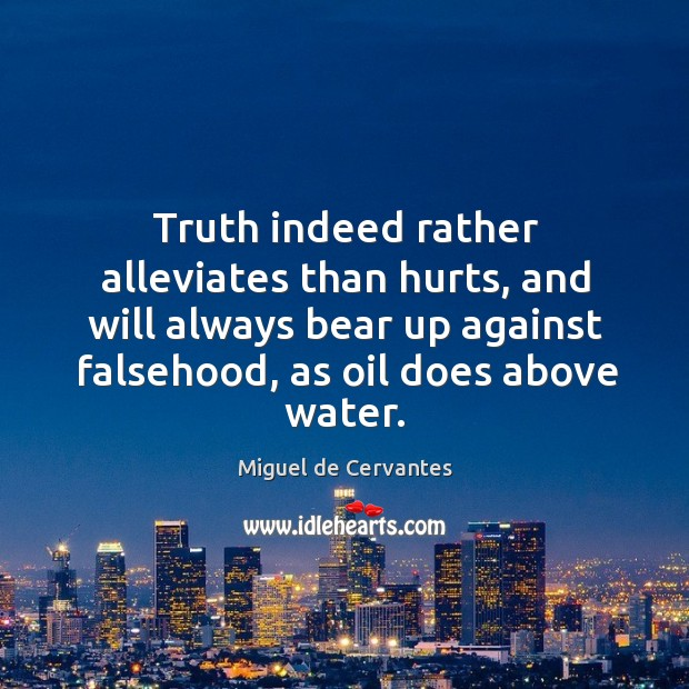 Truth indeed rather alleviates than hurts, and will always bear up against falsehood, as oil does above water. Image