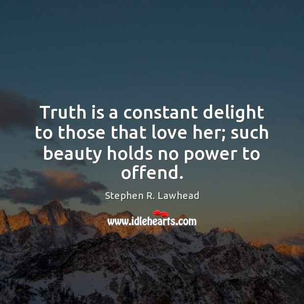 Image, Truth is a constant delight to those that love her; such beauty holds no power to offend.