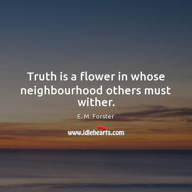 Truth is a flower in whose neighbourhood others must wither. Image